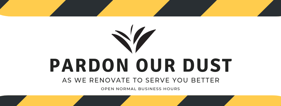 Pardon our dust as we renovate to serve you better.